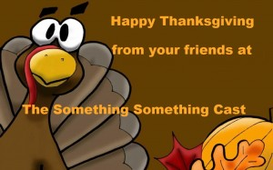 From The Somethings to you, have a Happy and Safe Turkey Day!